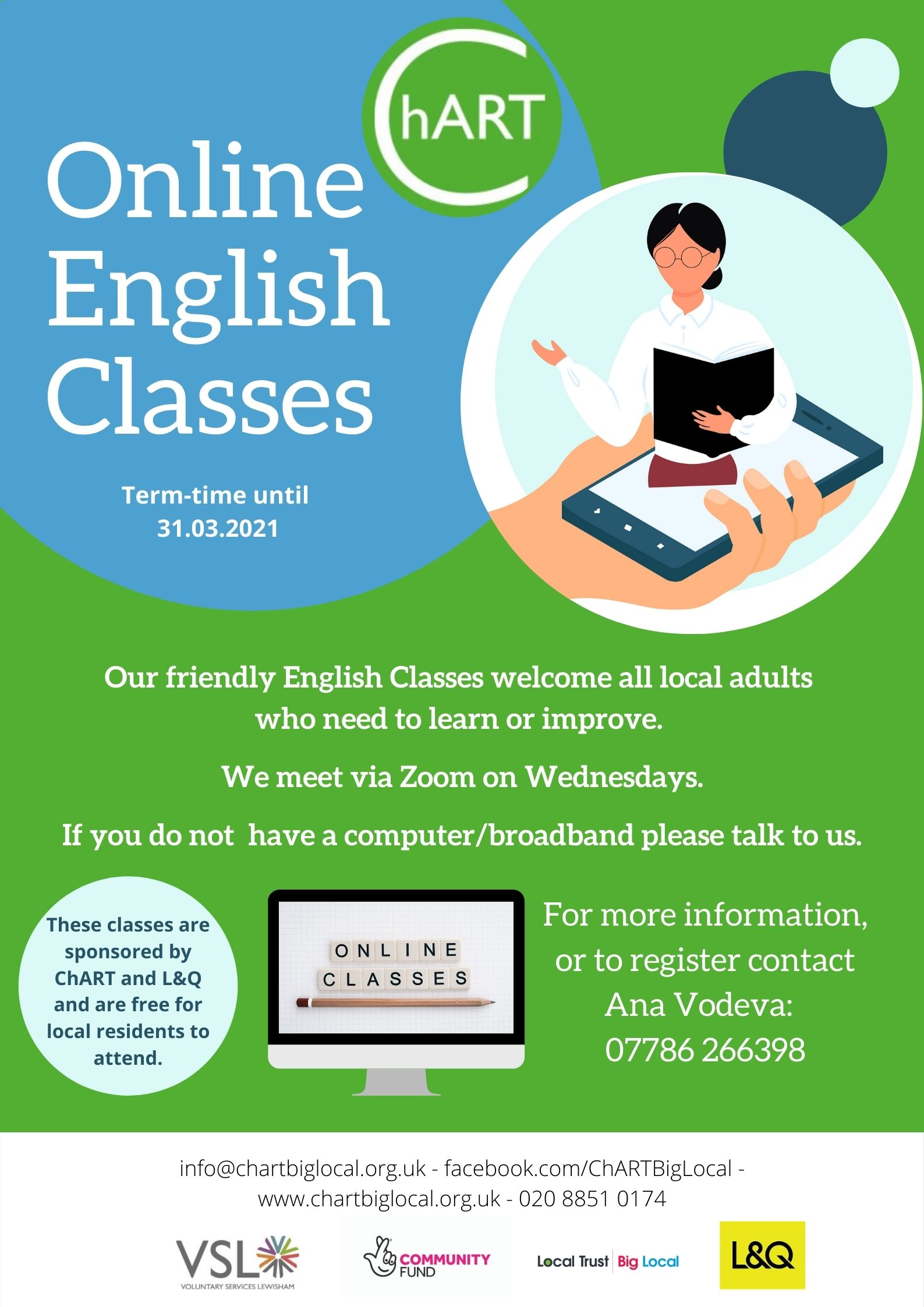 "Poster has green back ground, white text in blue circle reads Online English Classes. Pale blue circle has illustration of hand holding a mobile phone out of which a lady is rising holding a book. White text on main body of poster reads "" Our friendly English Classes welcome all local adults who need to learn or improve. We meet via Zoom on Wednesdays and Thursdays. If you do not have a computer / broadband please talk to us. For more information or to register contact Ana Vodeva: 07786 266398"