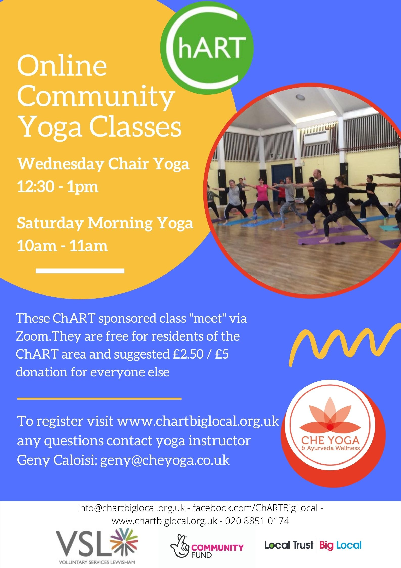 "Poster with blue background, white text on yellow circle reads: Online Community Yoga Classes / Wednesday Chair Yoga 12:30 - 1pm. Saturday Morning Yoga 10am - 11am. White text on blue background reads: These ChART sponsored class ""meet"" via Zoom. They are free for residents of the ChART area and suggested £2.50 / £5 donation for everyone else. To register visit www.chartbiglocal.org.uk  any questions contact yoga instructor  Geny Caloisi: geny@cheyoga.co.uk Image in circle show community yoga class in a hall."
