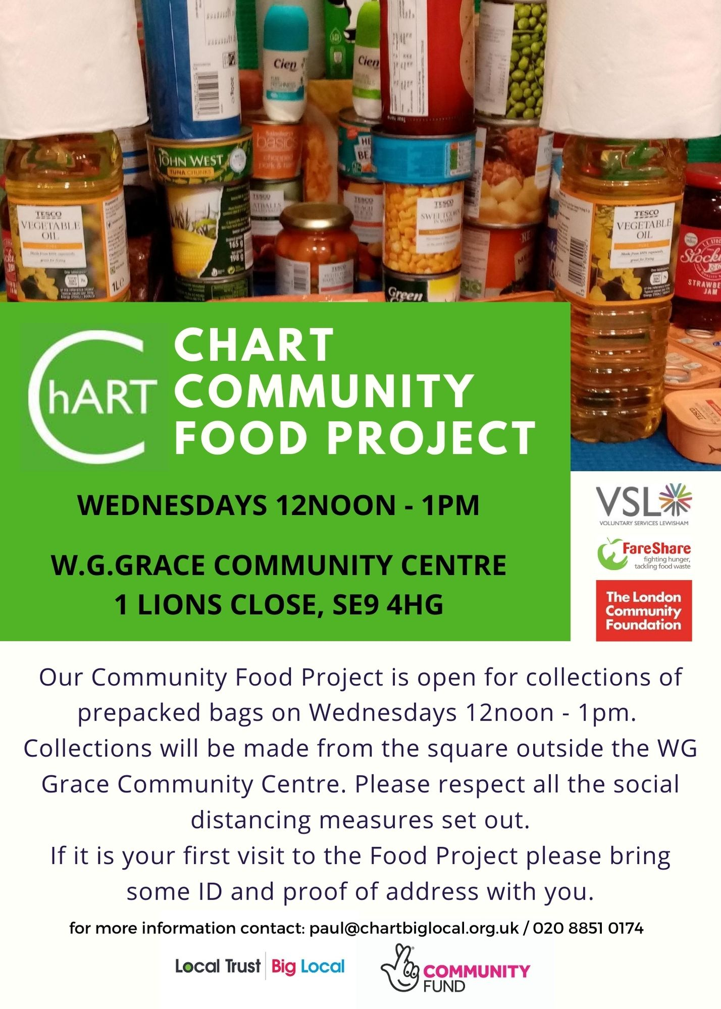 "Poster has image of typical  food parcel items green box with white text ""Chart Community Food Project"" underneath black text Wednesdays 12noon - 1pm, WG Grace Community Centre 1 Lions Close. at bottom of poster black text on white background Our Community Food Project is open for collections of prepacked bags on Wednesdays 12noon - 1pm.  Collections will be made from the square outside the WG Grace Community Centre. Please respect all the social distancing measures set out. If it is your first visit to the Food Project please bring some ID and proof of address with you. for more information contact Paul: paul@chartbiglocal.org.uk / 020 8851 0174"