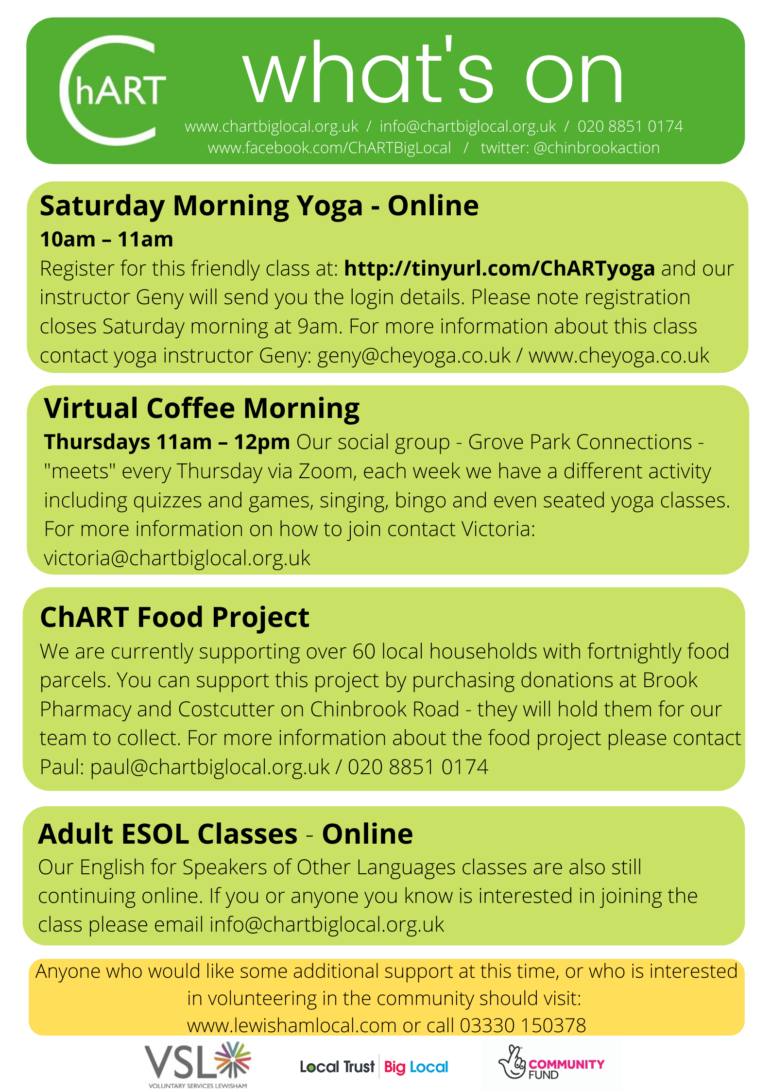 Flyer with text in a series of boxes Top box - white text on dark green background ChART What's On. Four boxes below are pale green with black text and advertise a series of activities 1) Saturday Morning Yoga Class Online, register at http://tinyurl.com/ChARTyoga 2) Virtual Coffee Morning Thursdays 11am email victoria@chartbiglocal.org.uk for more details , 3) ChART Food Project supporting more than 60 local households, you can support by purchasing donations as Brook Pharmacy or Costcutter on Chinbrook Road. For more details of Food Project email paul@chartbiglocal.org.uk 4) Adult ESOL Classes running online, for more details email info@chartbiglocal.org.uk