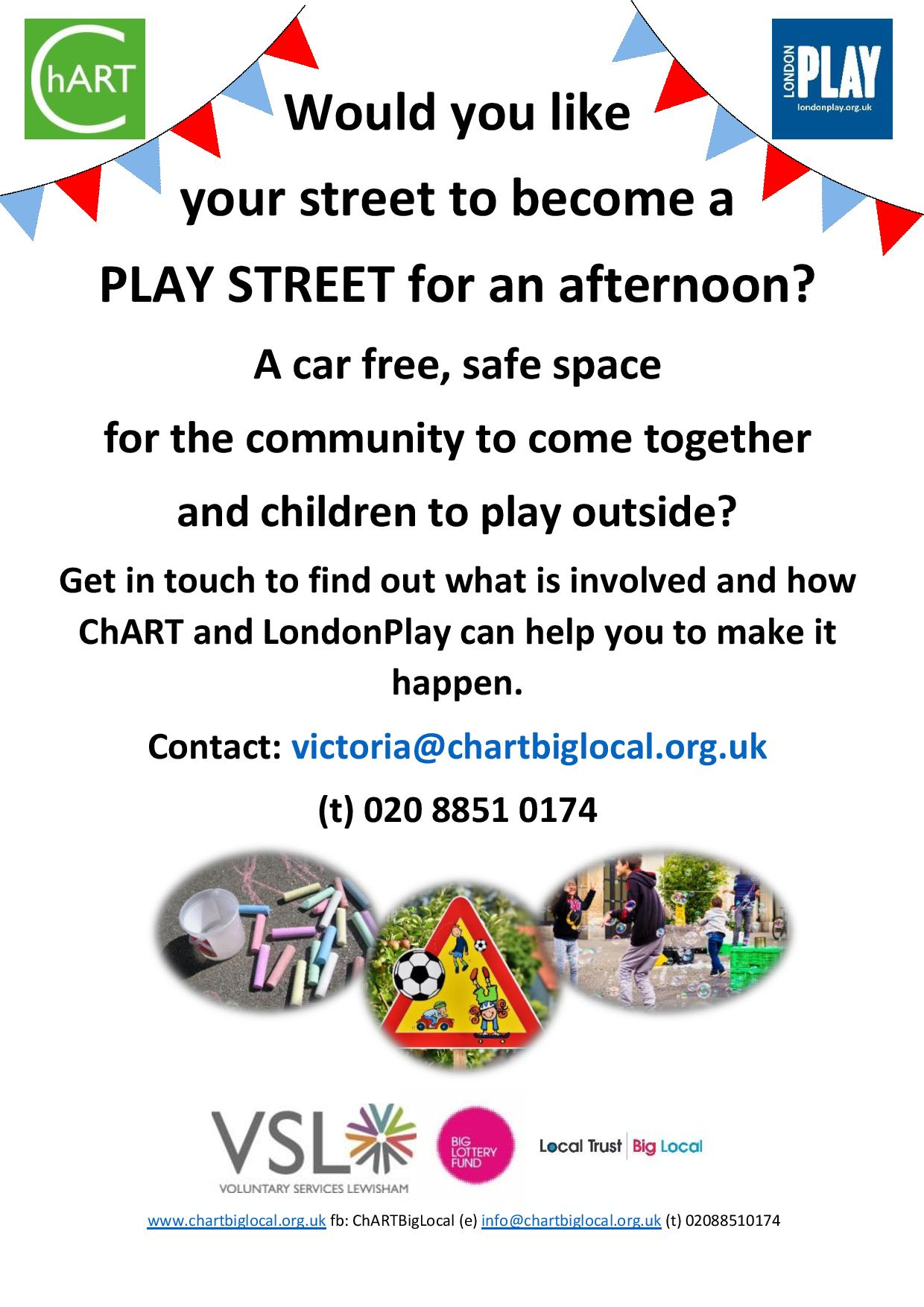 would you like a play street flyer. For help creating a car free, safe space for the community to come together and children to play outside contact victoria@chartbiglocal.org.uk telephone: 02088510174